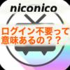 【ニコニコ動画】ログイン不要で変化!メリットとデメリットって?